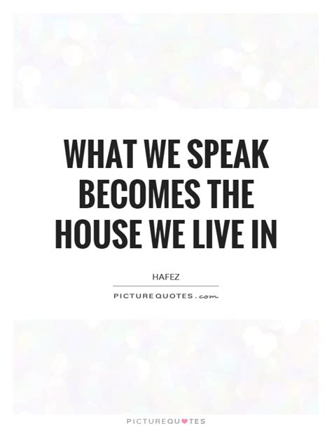 the house we live in what we speak becomes the house we live in picture quotes