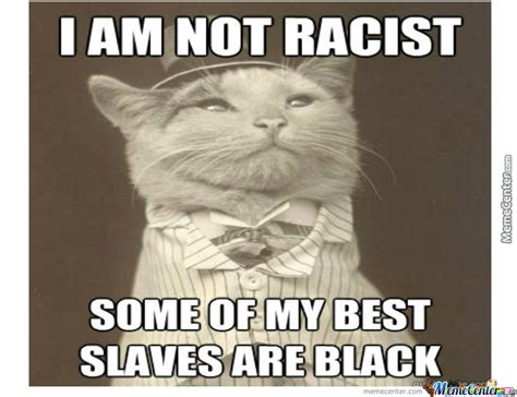 Racist Memes - i am not racist some of my best slaves are black by