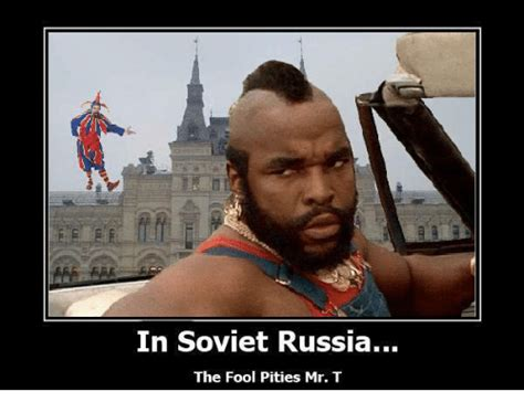 Mr T Meme - in soviet russia the fool pities mr t meme on me me