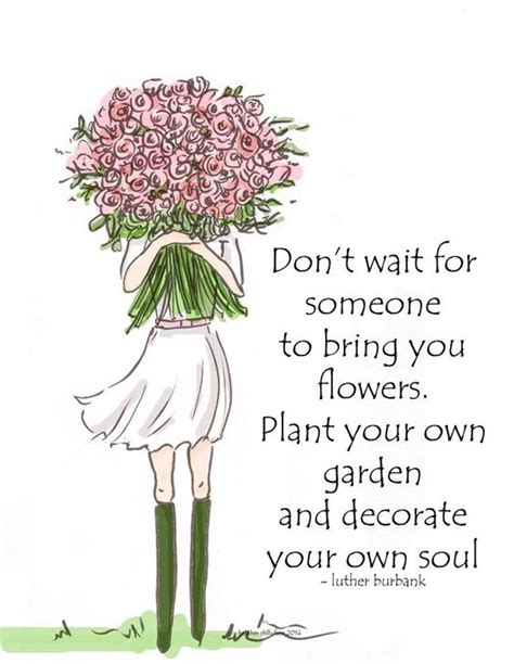 Plant Your Own Garden And Decorate Your Own Soul by Don T Wait For Someone To Bring You Flowers Plant Your