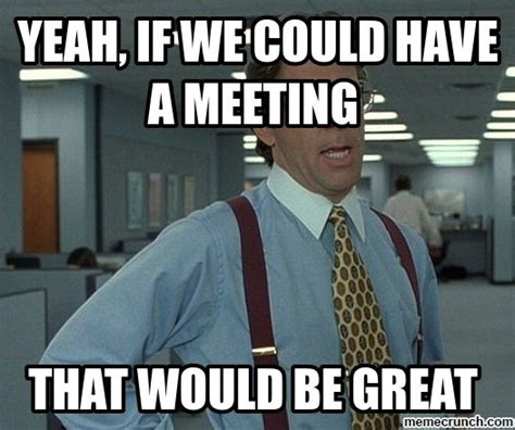 Business Meeting Meme - yeah if we could have a meeting