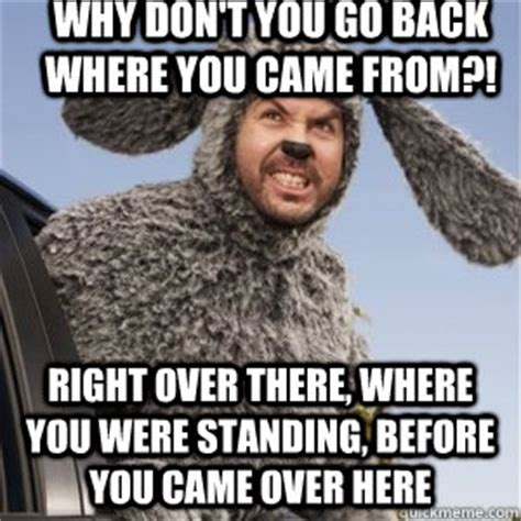 Came Meme - why don t you go back where you came from right over