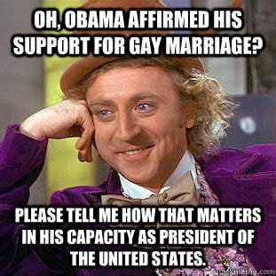 Gay Marriage Meme - oh obama affirmed his support for gay marriage please
