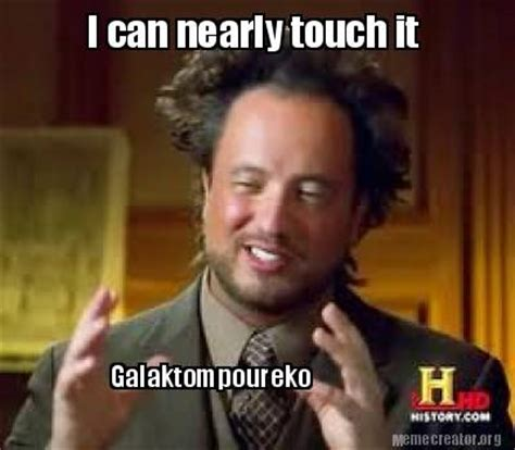 Can I Touch It Meme - meme creator galaktompoureko i can nearly touch it meme
