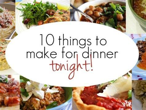things to cook for dinner 10 things to make for dinner tonight 10 last minute and things to make