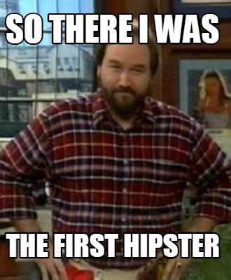 Hipster Meme Generator - meme creator so there i was the first hipster meme generator at memecreator org