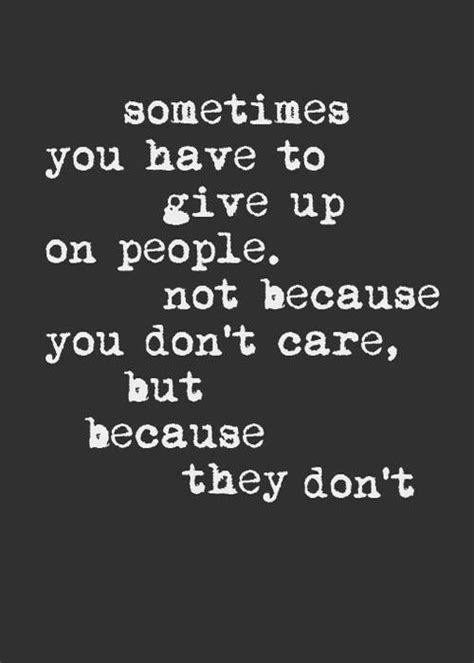 Sometimes you have to give up on people. No because you