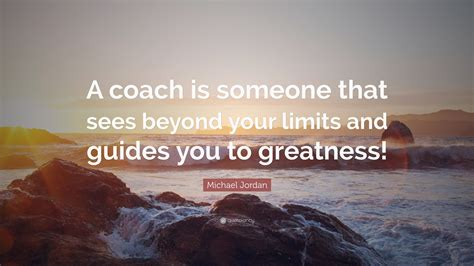 michael quote a coach is someone that sees beyond