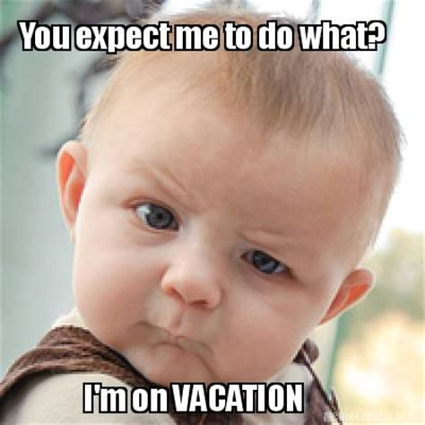 On Vacation Meme - meme creator you expect me to do what i m on vacation