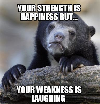 Happiness Is Meme Generator - meme creator your strength is happiness but your