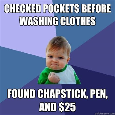 Chapstick Meme - checked pockets before washing clothes found chapstick
