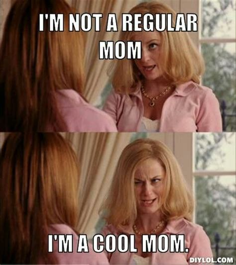Mom Memes - mean girls i m not a regular mom i m a cool mom