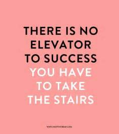 Stairs Quote by Quot There Is No Elevator To Success You Have To Take The