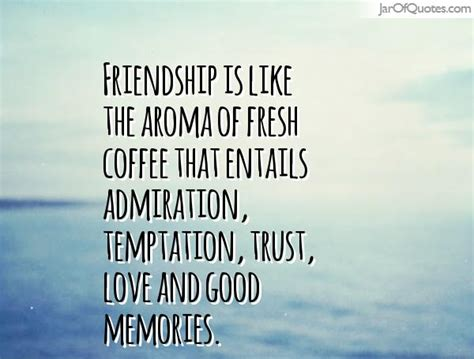 Trust Temptation friendship is like the aroma of fresh coffee that entails admiration temptation trust