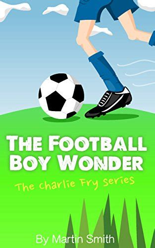 the football boy wonder football book for kids 7 13 the charlie fry series volume 1