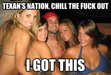 The Fuck Memes - texan s nation chill the fuck out i got this matt