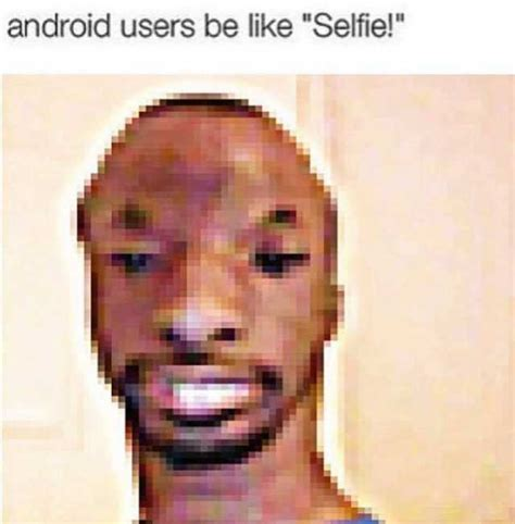android users be like dopl3r memes android users be like selfie