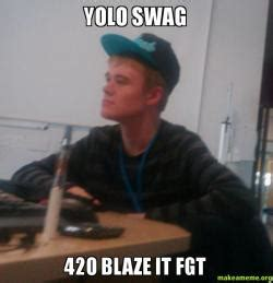 420 Blaze It Meme - yolo swag 420 blaze it fgt make a meme