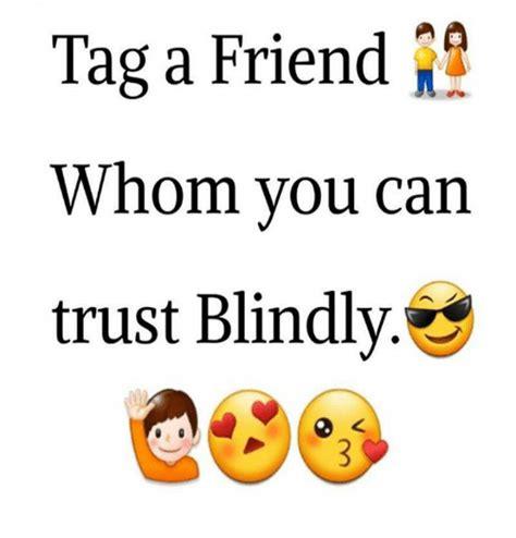Tag A Friend Meme - tag a friend whom you can trust blindly friends meme on