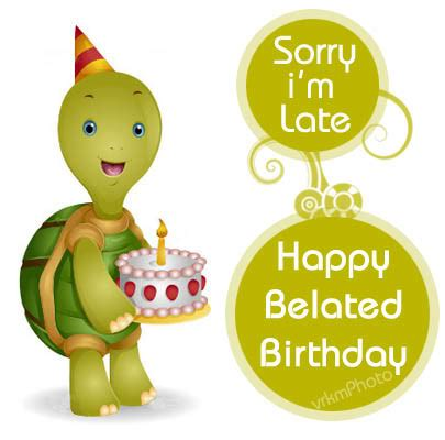 Happy A Day Late by Belated Birthday Messages Even Though This Message Comes
