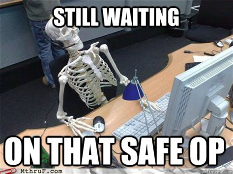 Still Waiting Meme - still waiting on that safe op waiting skeleton quickmeme