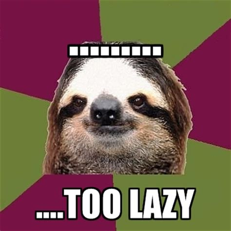 Too Lazy Meme - just lazy sloth memes create meme