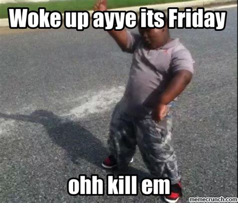woke up ayye its friday