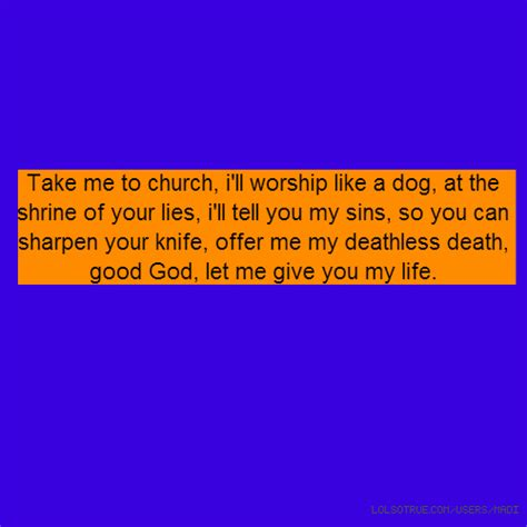 when your puppy worships you take me to church i ll worship like a at the shrine of your lies i ll tell you