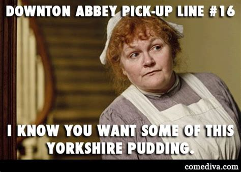 Pick Up Lines Memes - mrs patmore s pick up line i know you want some of this
