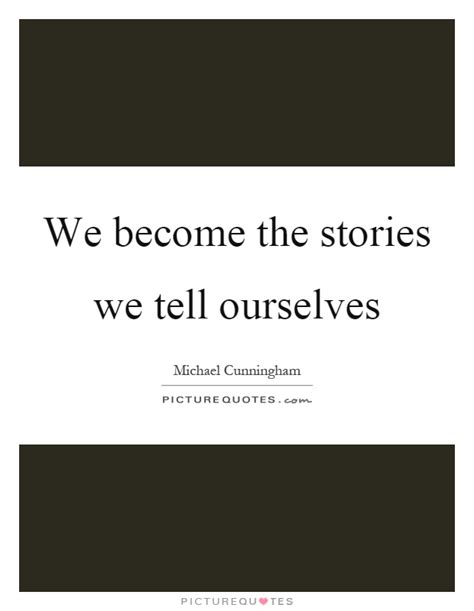 stories of ourselves the we become the stories we tell ourselves picture quotes