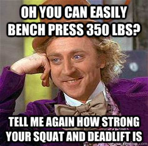 bench meme oh you can easily bench press 350 lbs tell me again how
