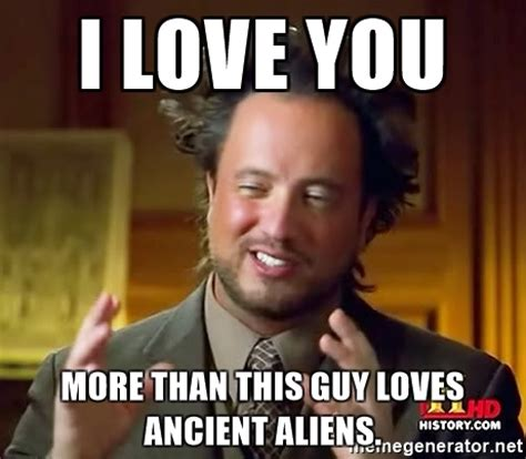 I Love Memes - i love you more than this guy loves ancient aliens