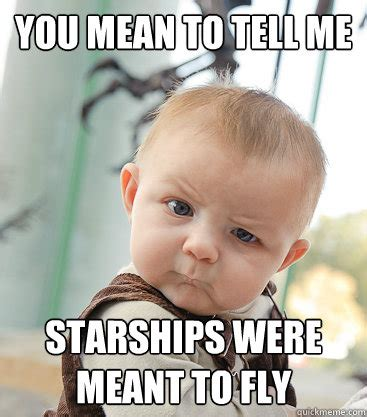 You Mean To Tell Me Meme - you mean to tell me starships were meant to fly