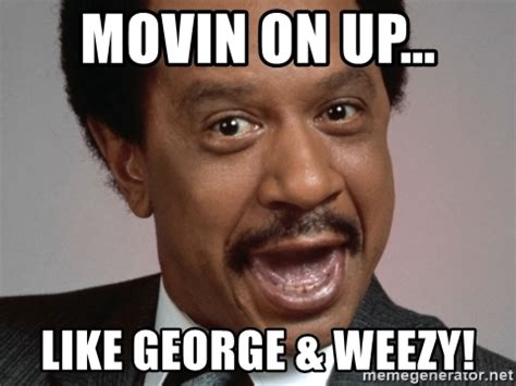 Movin On Up Meme - movin on up like george weezy hey george jefferson meme generator