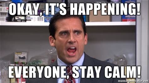 Remain Calm Meme - okay it s happening everyone stay calm michael scott