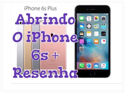 iphone 6s plus unboxing abrindo e resenha do iphone 6s plus