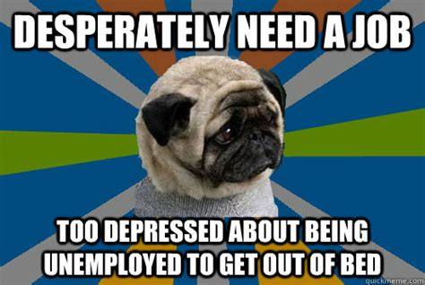 Depressed Pug Meme - desperately need a job too depressed about being