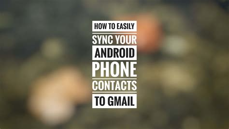 sync mobile contacts with gmail how to easily sync your android phone contacts to gmail