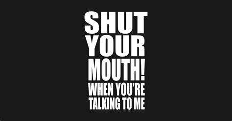 Shut Your When You Re Talking To Me Meme
