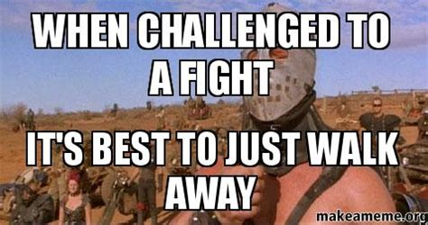 Walk Away Meme - when challenged to a fight it s best to just walk away