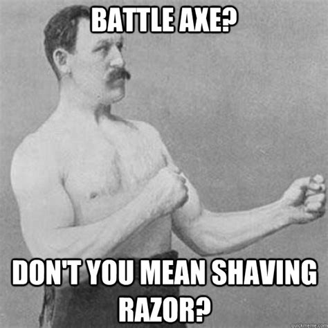 Guy With Axe Meme - battle axe dont you mean shaving razor overly manly man