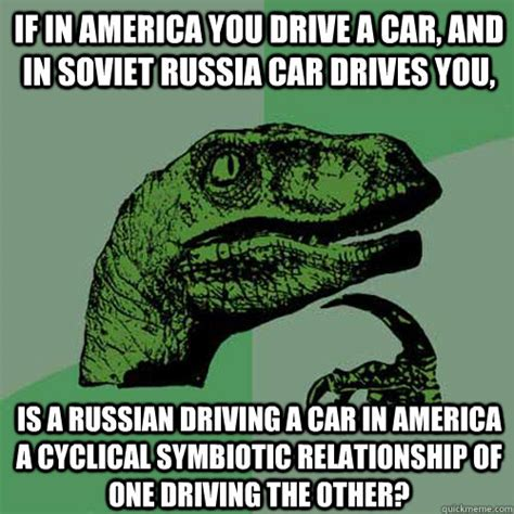 if in america you drive a car and in soviet russia car