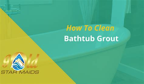 how to scrub bathtub how to clean bathtub grout gold star maids