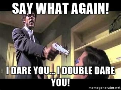 I Double Dare You Meme - say what again i dare you i double dare you say
