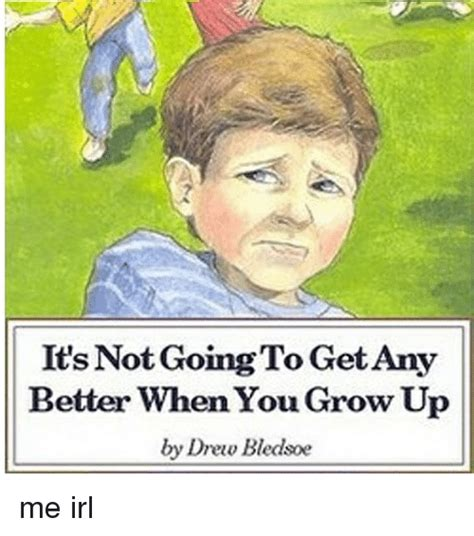it s not gonna it s not going to get any better when you grow up by drew