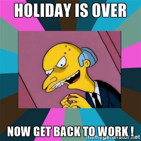 Get Back To Work Meme - holiday is over now get back to work mr burns meme