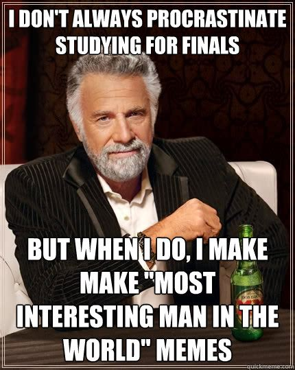 World S Most Interesting Man Meme - i don t always procrastinate studying for finals but when i do i make make quot most interesting