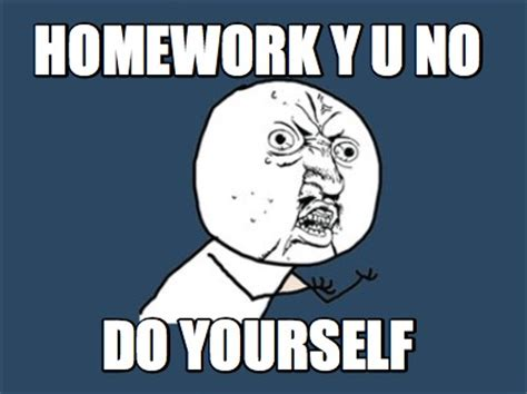 meme creator homework y u no do yourself meme generator
