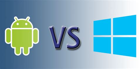 windows vs android android vs windows a comparative analysis