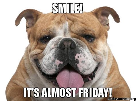 almost friday meme smile it s almost friday make a meme